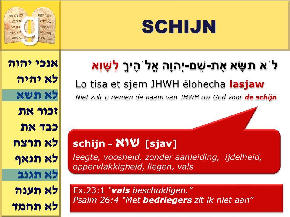 Gerard J.Wijtsma SCHIJN לֹא תשָּׂא אֶת-שֵׁם-יְהוָה אֱלֹהֶיךָ לַשָּׁוְא Lo tisa et sjem JHWH élohecha lasjaw Niet zult u nemen de naam van JHWH uw God voor de schijn Ex.23:1 vals beschuldigen. Psalm 26:4 Met bedriegers zit ik niet aan Ex.23:1 vals beschuldigen. Psalm 26:4 Met bedriegers zit ik niet aan