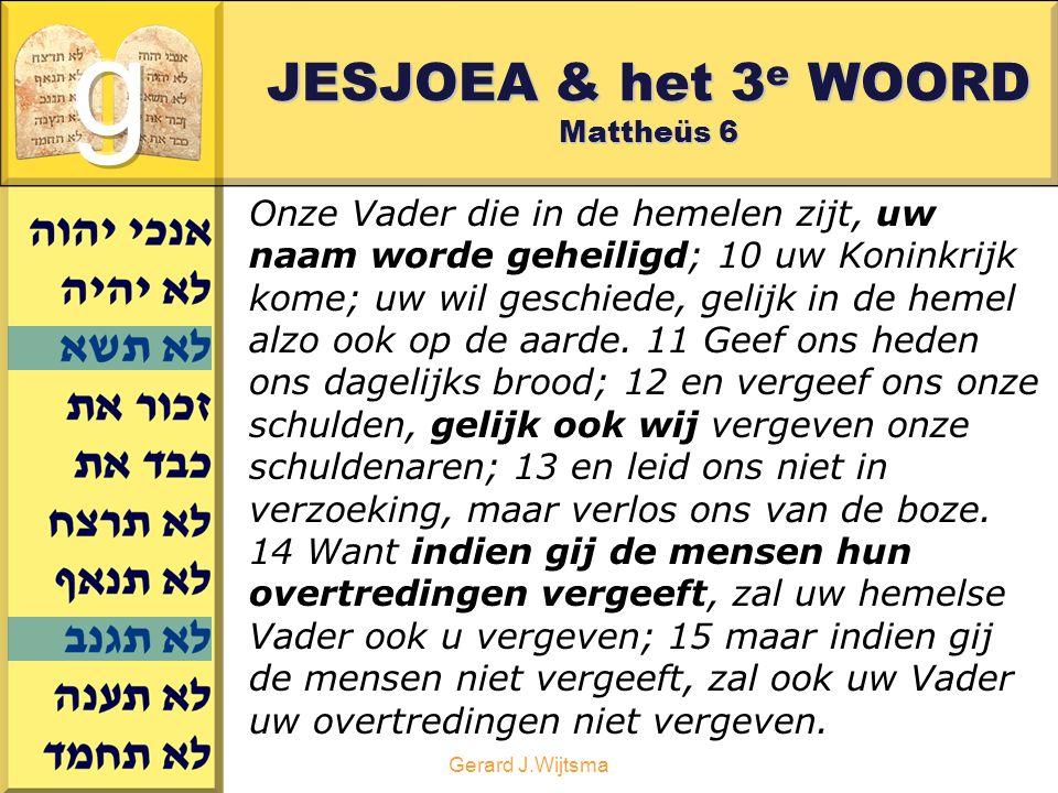 Gerard J.Wijtsma JESJOEA & het 3 e WOORD Mattheüs 6 Onze Vader die in de hemelen zijt, uw naam worde geheiligd; 10 uw Koninkrijk kome; uw wil geschiede, gelijk in de hemel alzo ook op de aarde.