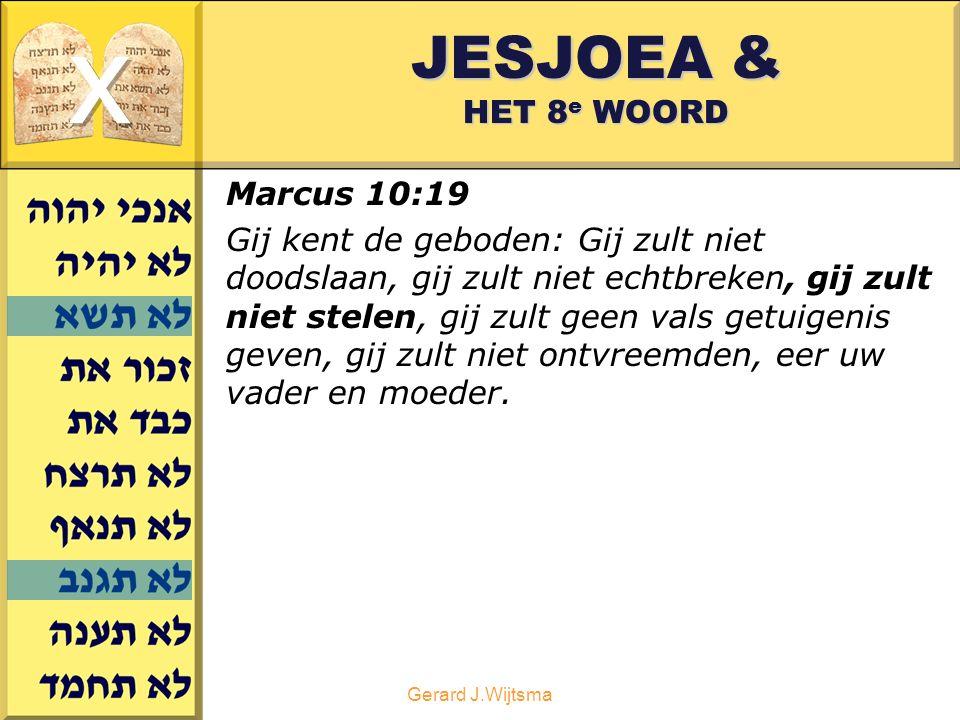 Gerard J.Wijtsma JESJOEA & HET 8 e WOORD Marcus 10:19 Gij kent de geboden: Gij zult niet doodslaan, gij zult niet echtbreken, gij zult niet stelen, gij zult geen vals getuigenis geven, gij zult niet ontvreemden, eer uw vader en moeder.