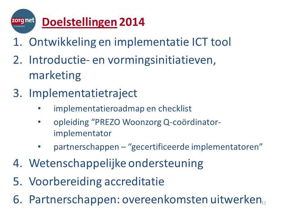 Doelstellingen 2014 1.Ontwikkeling en implementatie ICT tool 2.Introductie- en vormingsinitiatieven, marketing 3.Implementatietraject implementatieroadmap en checklist opleiding PREZO Woonzorg Q-coördinator- implementator partnerschappen – gecertificeerde implementatoren 4.Wetenschappelijke ondersteuning 5.Voorbereiding accreditatie 6.Partnerschappen: overeenkomsten uitwerken 11