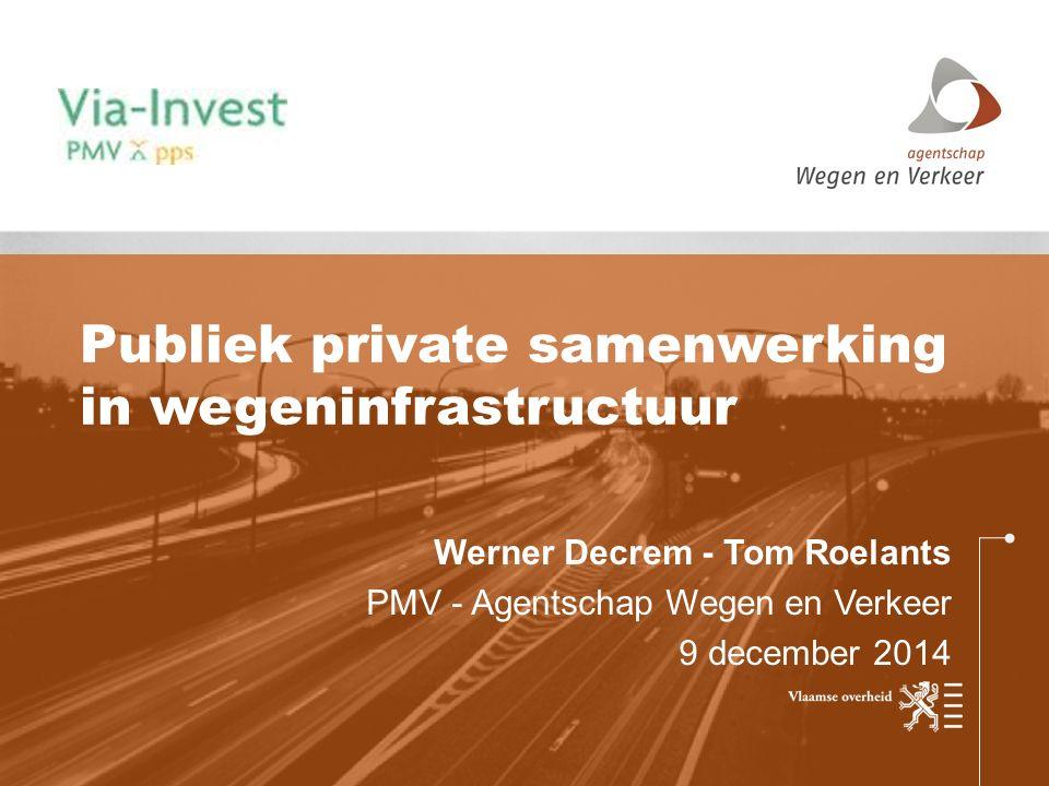 Werner Decrem - Tom Roelants PMV - Agentschap Wegen en Verkeer 9 december 2014 Publiek private samenwerking in wegeninfrastructuur