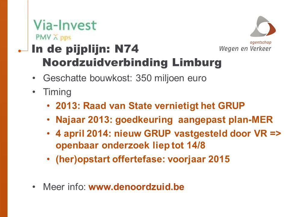 Geschatte bouwkost: 350 miljoen euro Timing 2013: Raad van State vernietigt het GRUP Najaar 2013: goedkeuring aangepast plan-MER 4 april 2014: nieuw GRUP vastgesteld door VR => openbaar onderzoek liep tot 14/8 (her)opstart offertefase: voorjaar 2015 Meer info: www.denoordzuid.be In de pijplijn: N74 Noordzuidverbinding Limburg