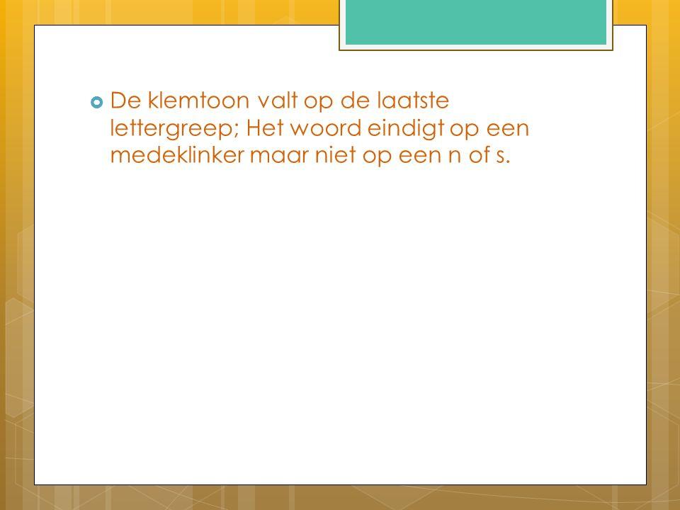  De klemtoon valt op de laatste lettergreep; Het woord eindigt op een medeklinker maar niet op een n of s.