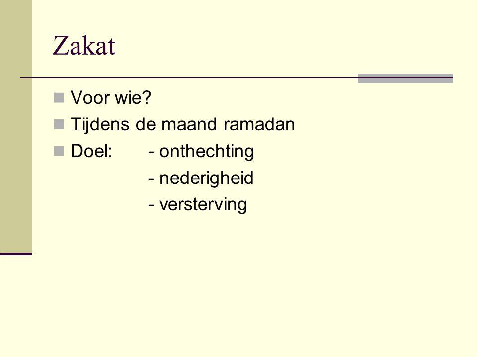 Zakat Voor wie? Tijdens de maand ramadan Doel: - onthechting - nederigheid - versterving