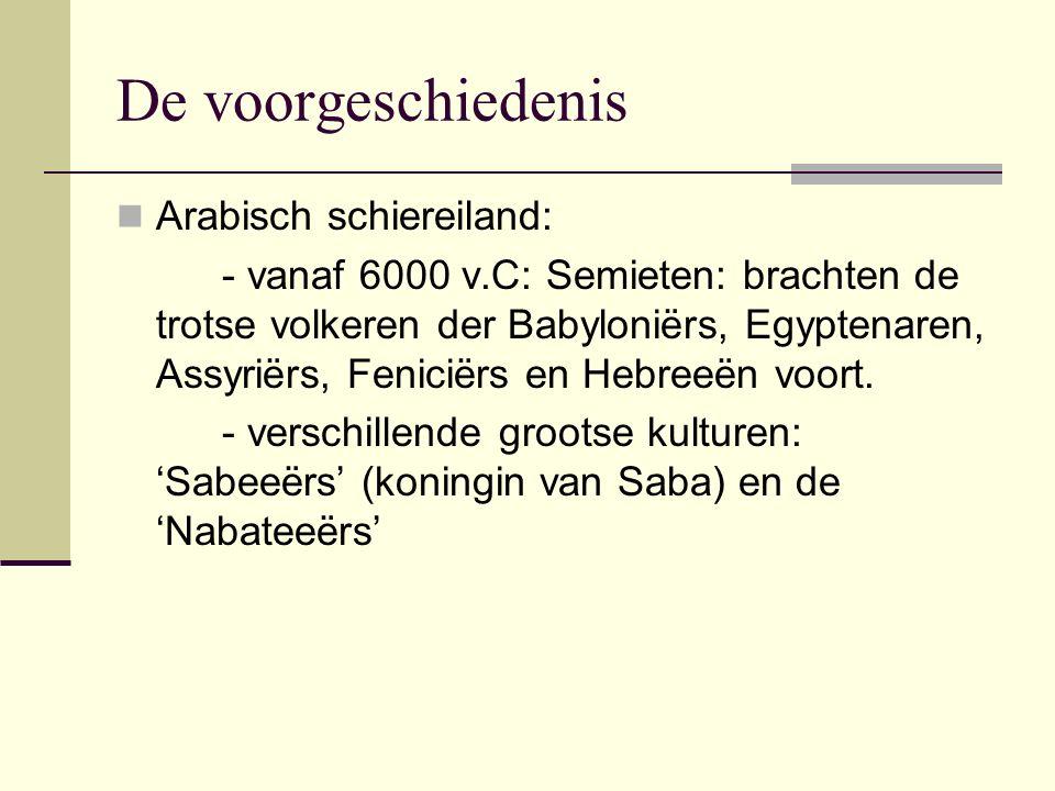 De voorgeschiedenis Arabisch schiereiland: - vanaf 6000 v.C: Semieten: brachten de trotse volkeren der Babyloniërs, Egyptenaren, Assyriërs, Feniciërs