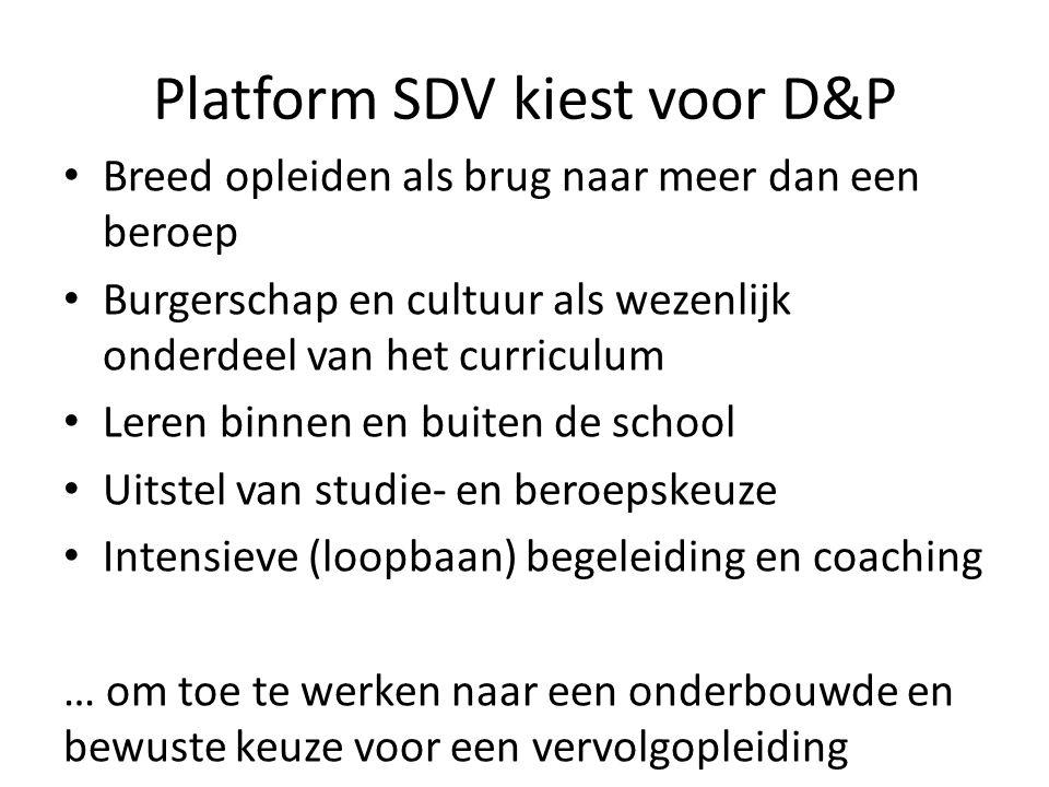 Platform SDV kiest voor D&P Breed opleiden als brug naar meer dan een beroep Burgerschap en cultuur als wezenlijk onderdeel van het curriculum Leren binnen en buiten de school Uitstel van studie- en beroepskeuze Intensieve (loopbaan) begeleiding en coaching … om toe te werken naar een onderbouwde en bewuste keuze voor een vervolgopleiding