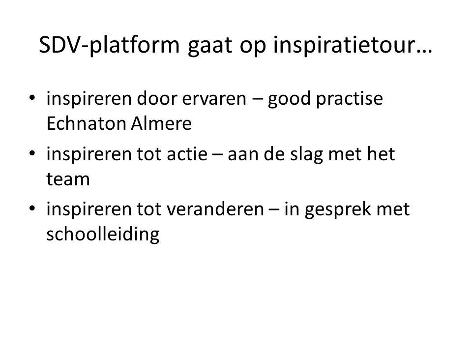 SDV-platform gaat op inspiratietour… inspireren door ervaren – good practise Echnaton Almere inspireren tot actie – aan de slag met het team inspireren tot veranderen – in gesprek met schoolleiding