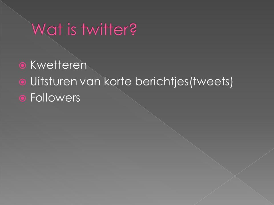  Kwetteren  Uitsturen van korte berichtjes(tweets)  Followers