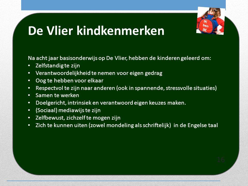 De Vlier kindkenmerken Na acht jaar basisonderwijs op De Vlier, hebben de kinderen geleerd om: Zelfstandig te zijn Verantwoordelijkheid te nemen voor