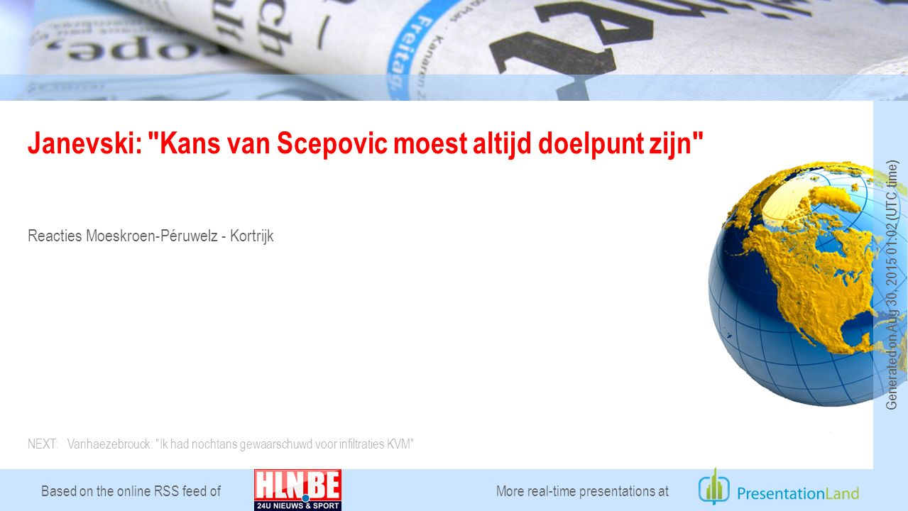 Based on the online RSS feed of Janevski: Kans van Scepovic moest altijd doelpunt zijn Reacties Moeskroen-Péruwelz - Kortrijk More real-time presentations at Generated on Aug 30, 2015 01:02 (UTC time) NEXT: Vanhaezebrouck: Ik had nochtans gewaarschuwd voor infiltraties KVM