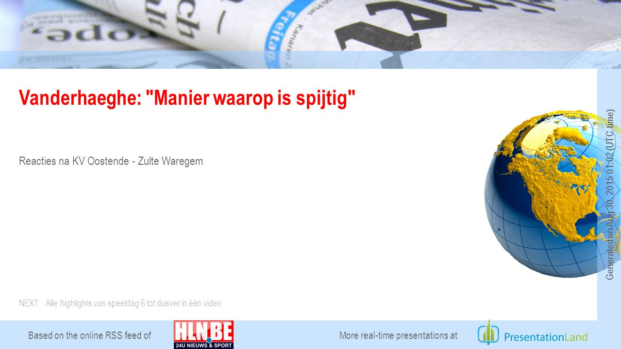 Based on the online RSS feed of Vanderhaeghe: Manier waarop is spijtig Reacties na KV Oostende - Zulte Waregem More real-time presentations at Generated on Aug 30, 2015 01:02 (UTC time) NEXT: Alle highlights van speeldag 6 tot dusver in één video