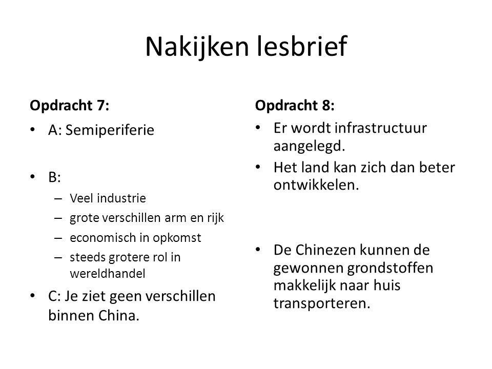 Nakijken lesbrief Opdracht 7: A: Semiperiferie B: – Veel industrie – grote verschillen arm en rijk – economisch in opkomst – steeds grotere rol in wereldhandel C: Je ziet geen verschillen binnen China.