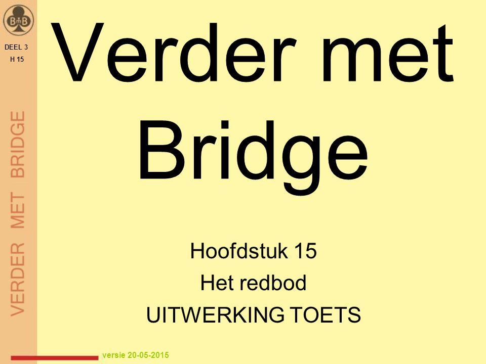 Verder met Bridge Hoofdstuk 15 Het redbod UITWERKING TOETS DEEL 3 H 15 versie 20-05-2015
