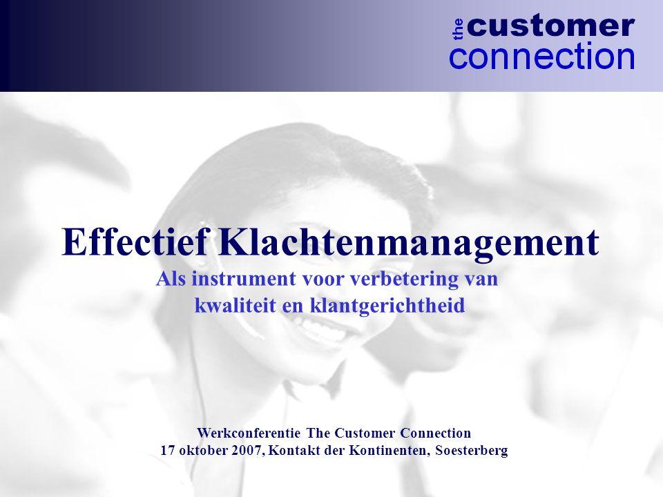 Effectief Klachtenmanagement Als instrument voor verbetering van kwaliteit en klantgerichtheid Werkconferentie The Customer Connection 17 oktober 2007