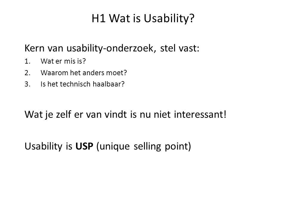 H1 Wat is Usability? Kern van usability-onderzoek, stel vast: 1.Wat er mis is? 2.Waarom het anders moet? 3.Is het technisch haalbaar? Wat je zelf er v