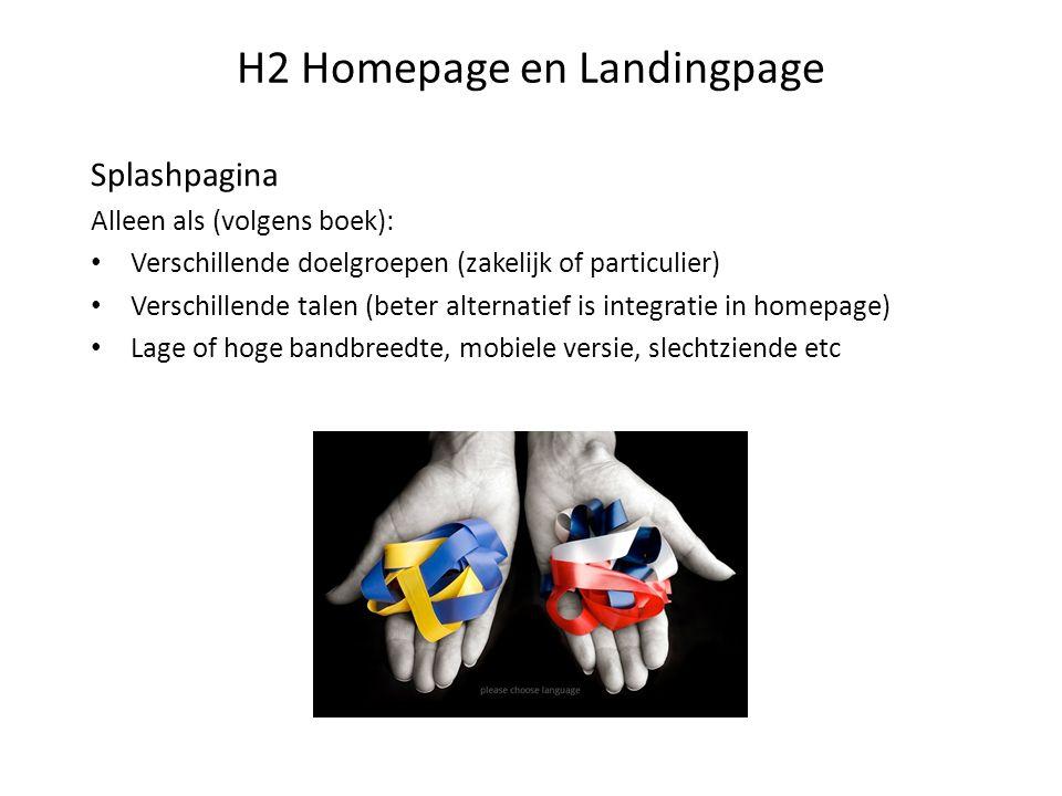 H2 Homepage en Landingpage Splashpagina Alleen als (volgens boek): Verschillende doelgroepen (zakelijk of particulier) Verschillende talen (beter alte