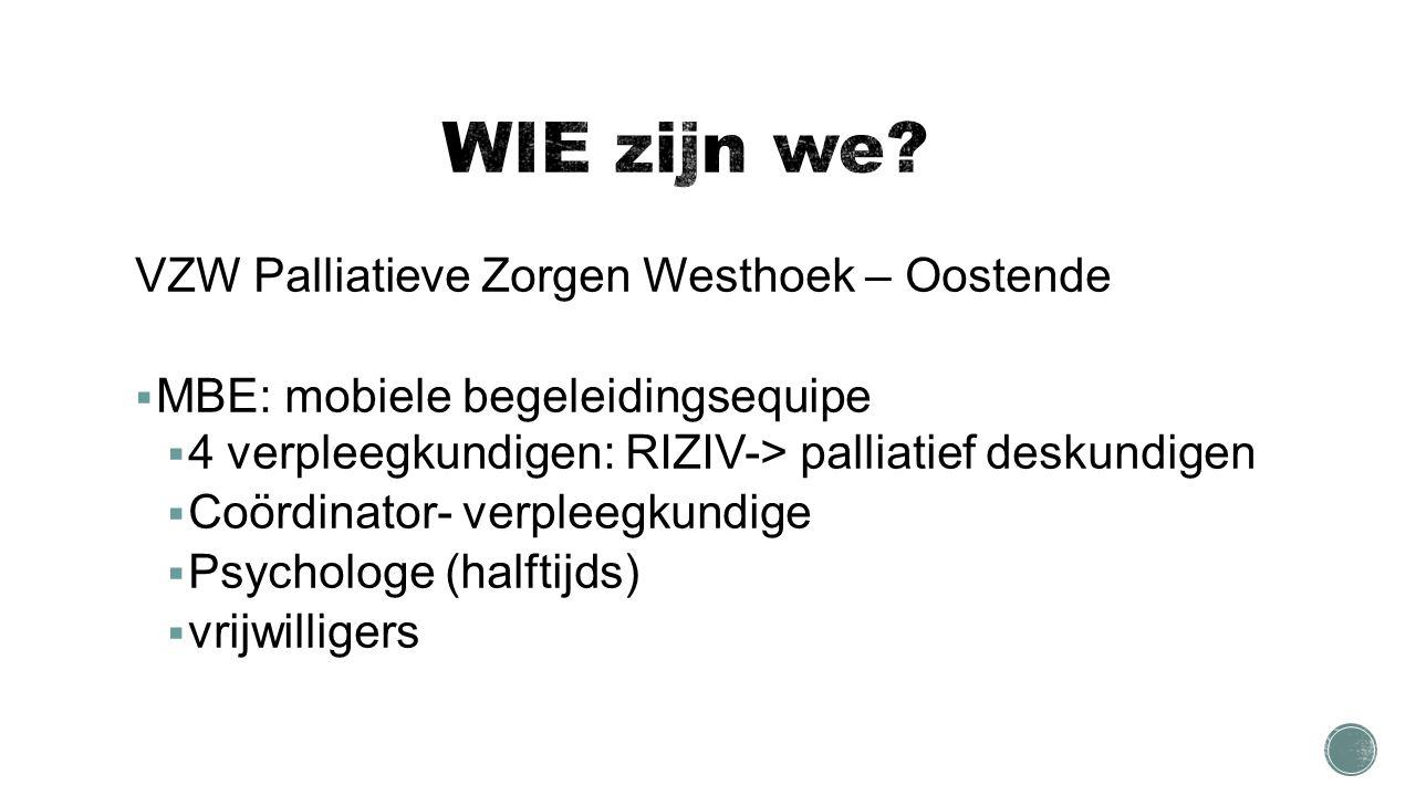 VZW Palliatieve Zorgen Westhoek – Oostende  MBE: mobiele begeleidingsequipe  4 verpleegkundigen: RIZIV-> palliatief deskundigen  Coördinator- verpleegkundige  Psychologe (halftijds)  vrijwilligers