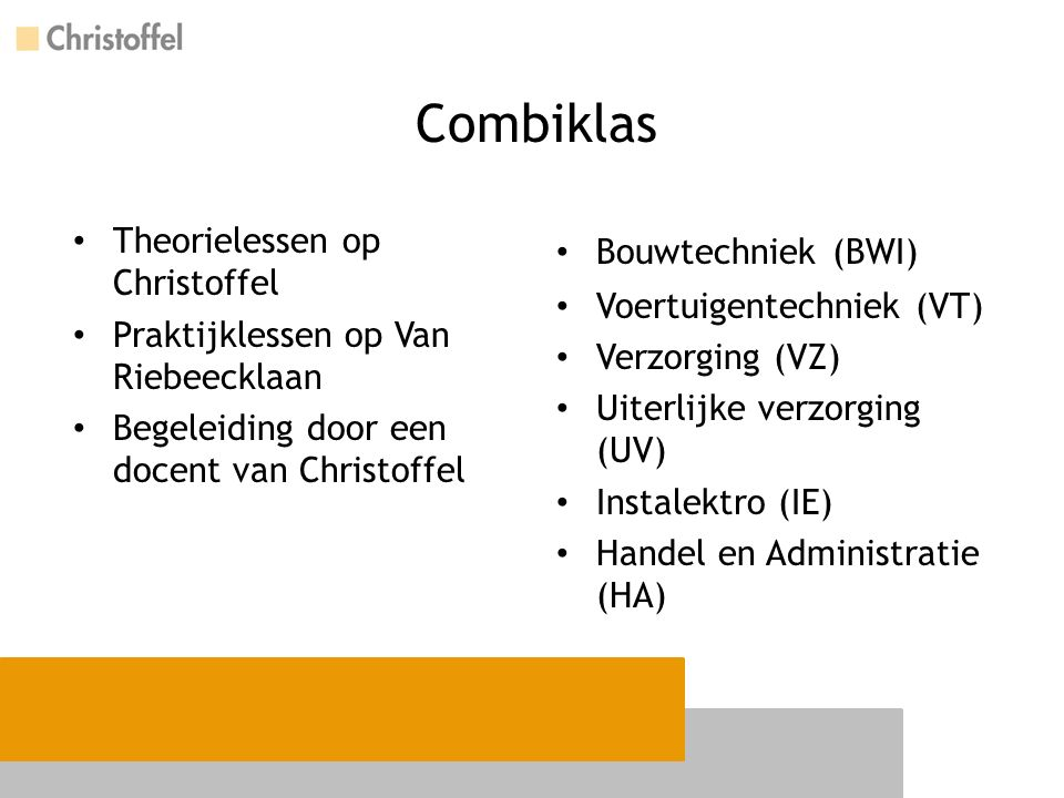 Combiklas Theorielessen op Christoffel Praktijklessen op Van Riebeecklaan Begeleiding door een docent van Christoffel Bouwtechniek (BWI) Voertuigentechniek (VT) Verzorging (VZ) Uiterlijke verzorging (UV) Instalektro (IE) Handel en Administratie (HA)