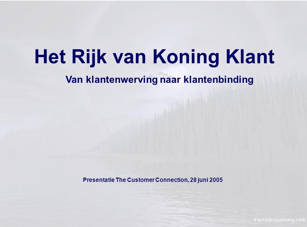 Het Rijk van Koning Klant Presentatie The Customer Connection, 28 juni 2005 Van klantenwerving naar klantenbinding