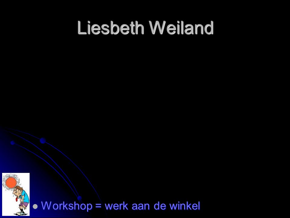 Liesbeth Weiland Workshop = werk aan de winkel Workshop = werk aan de winkel