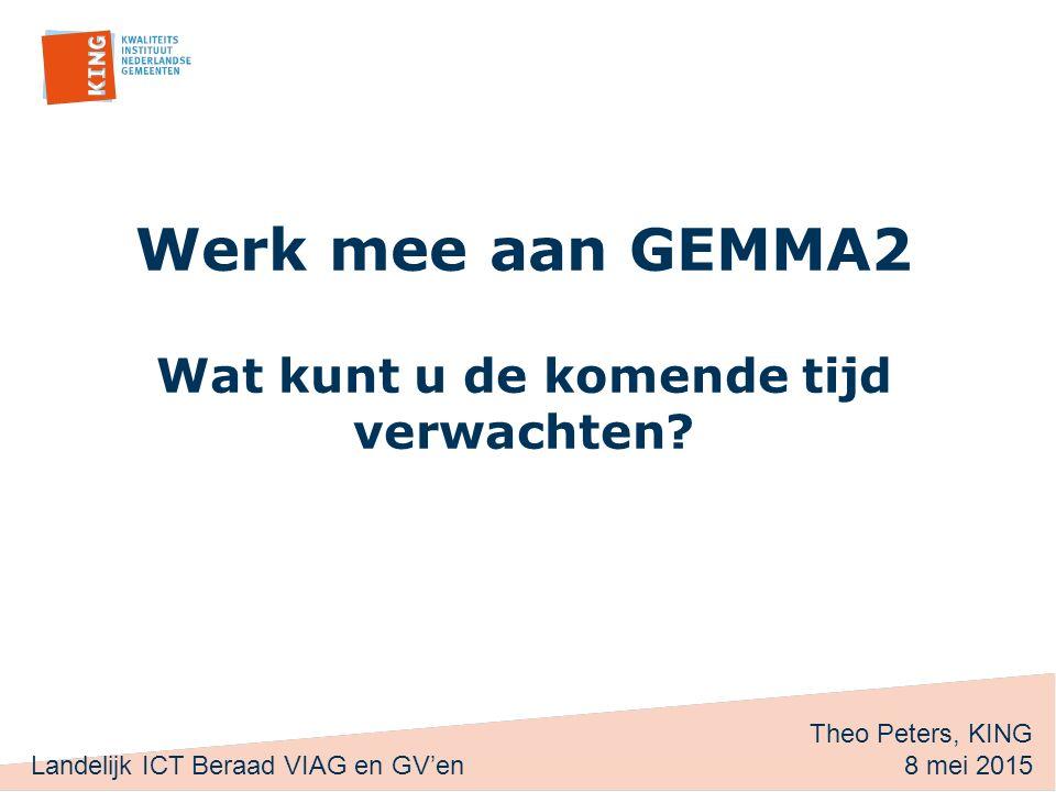 Werk mee aan GEMMA2 Wat kunt u de komende tijd verwachten? Theo Peters, KING 8 mei 2015 Landelijk ICT Beraad VIAG en GV'en