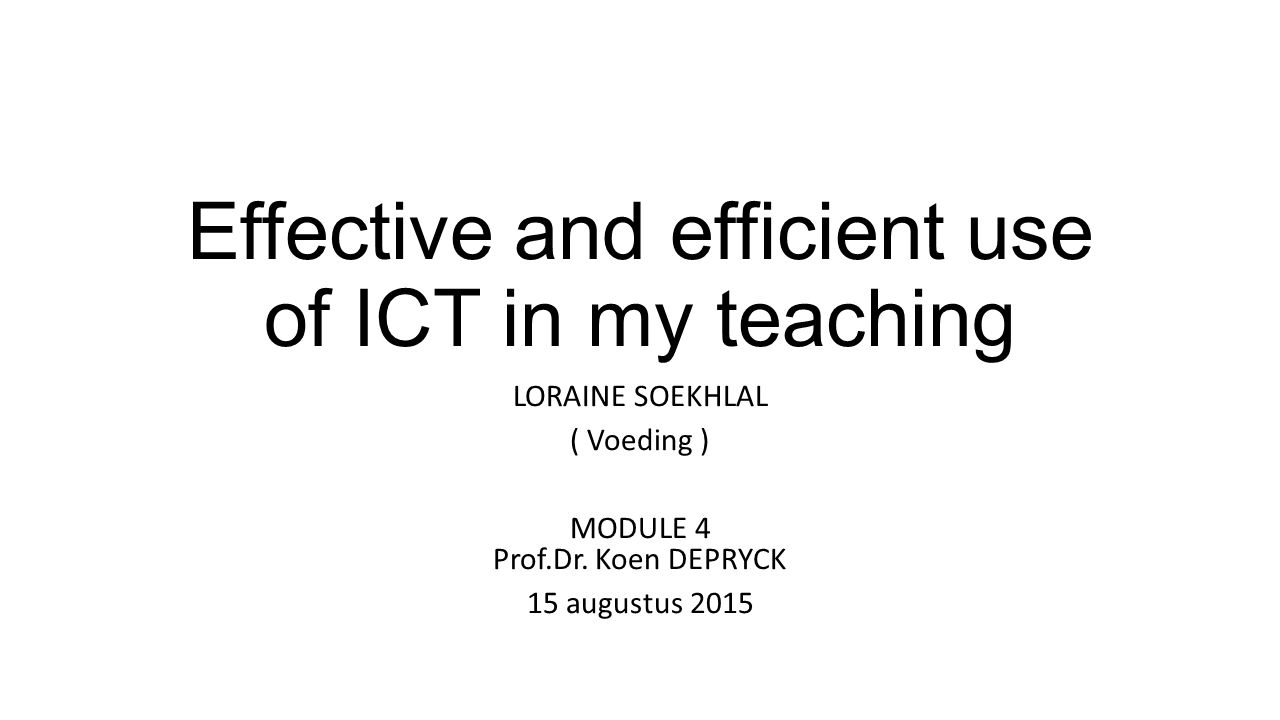 Effective and efficient use of ICT in my teaching LORAINE SOEKHLAL ( Voeding ) MODULE 4 Prof.Dr.