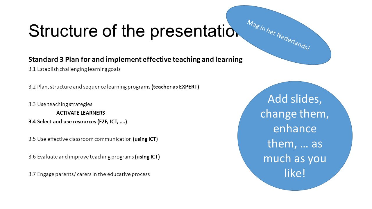 Structure of the presentation Standard 3 Plan for and implement effective teaching and learning 3.1 Establish challenging learning goals 3.2 Plan, structure and sequence learning programs (teacher as EXPERT) 3.3 Use teaching strategies ACTIVATE LEARNERS 3.4 Select and use resources (F2F, ICT, ….) 3.5 Use effective classroom communication (using ICT) 3.6 Evaluate and improve teaching programs (using ICT) 3.7 Engage parents/ carers in the educative process Add slides, change them, enhance them, … as much as you like.