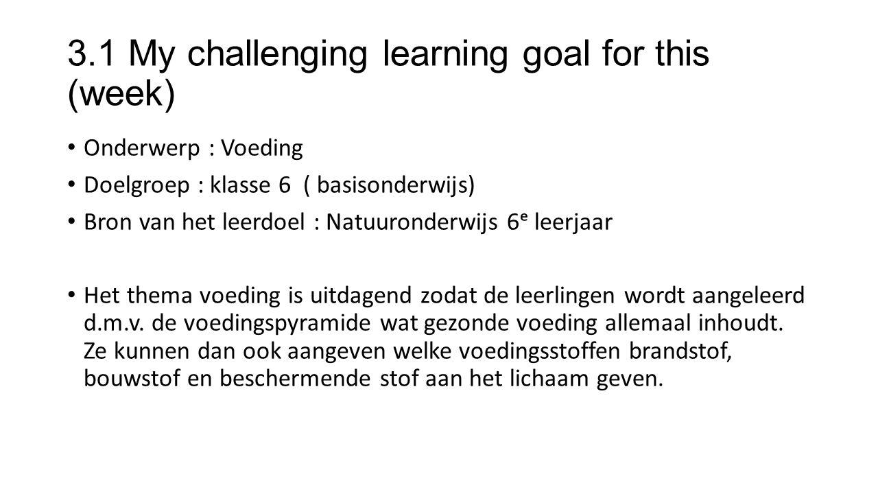 3.1 My challenging learning goal for this (week) Onderwerp : Voeding Doelgroep : klasse 6 ( basisonderwijs) Bron van het leerdoel : Natuuronderwijs 6ᵉ leerjaar Het thema voeding is uitdagend zodat de leerlingen wordt aangeleerd d.m.v.
