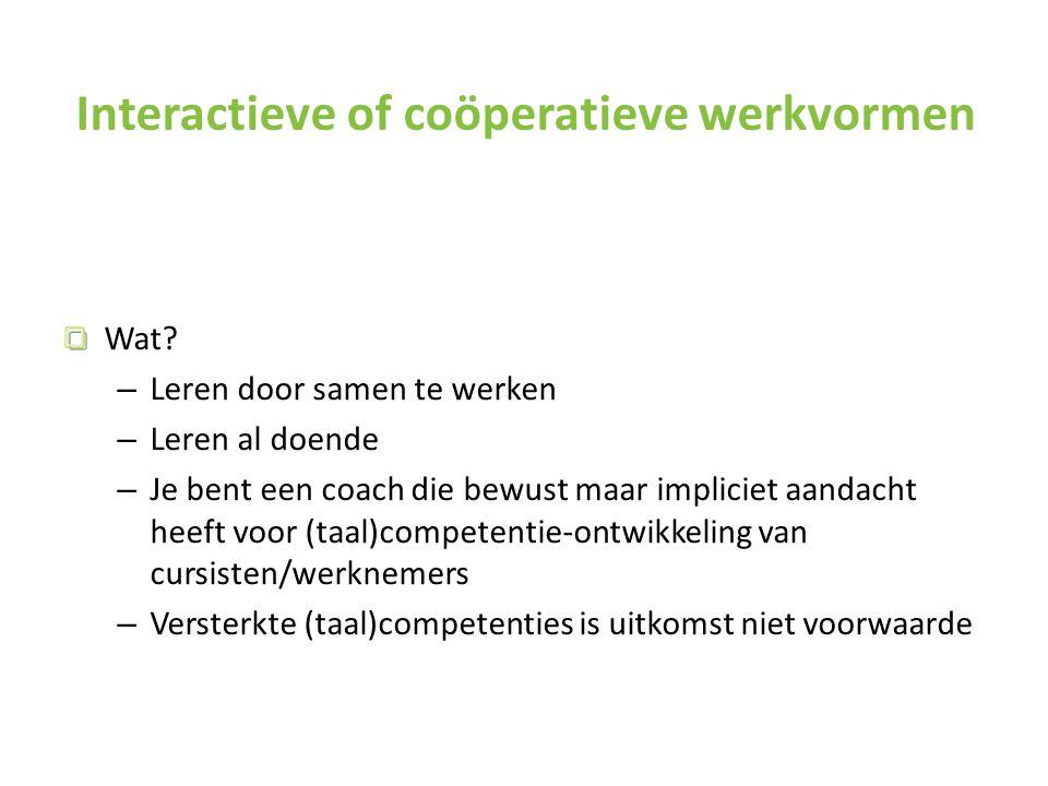 Interactieve of coöperatieve werkvormen Wat? – Leren door samen te werken – Leren al doende – Je bent een coach die bewust maar impliciet aandacht hee