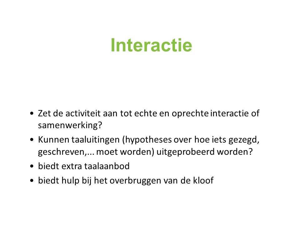 Interactie Zet de activiteit aan tot echte en oprechte interactie of samenwerking? Kunnen taaluitingen (hypotheses over hoe iets gezegd, geschreven,..