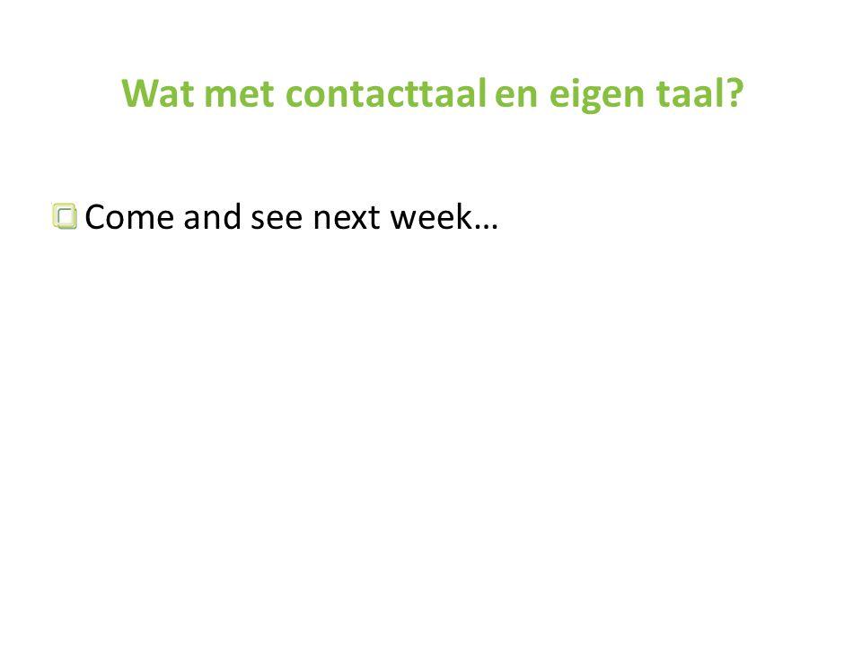Wat met contacttaal en eigen taal? Come and see next week…