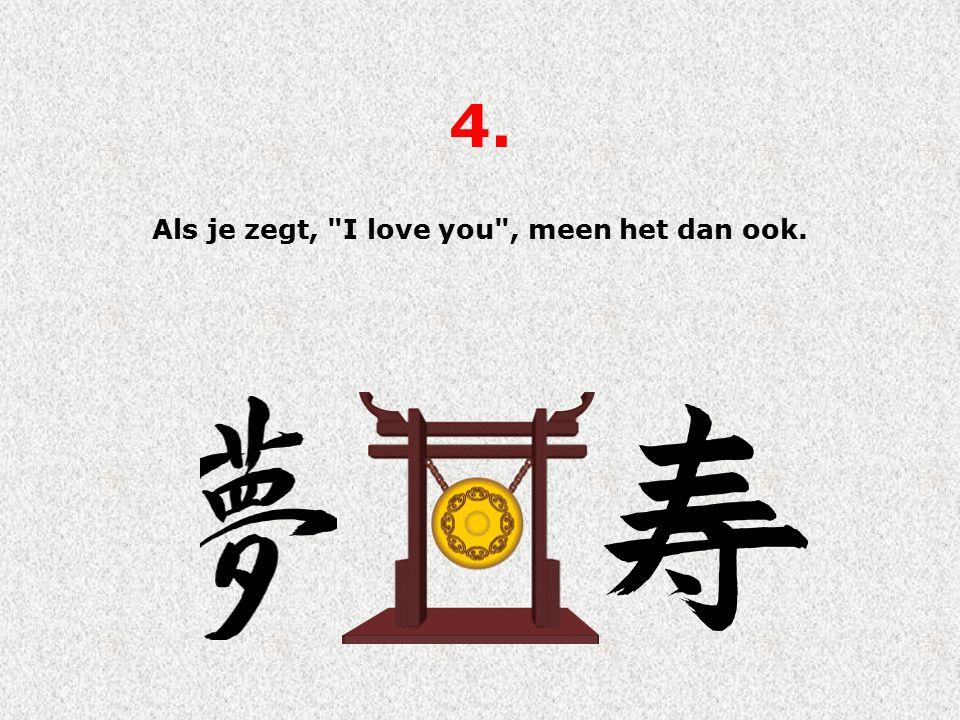 4. Als je zegt, I love you , meen het dan ook.