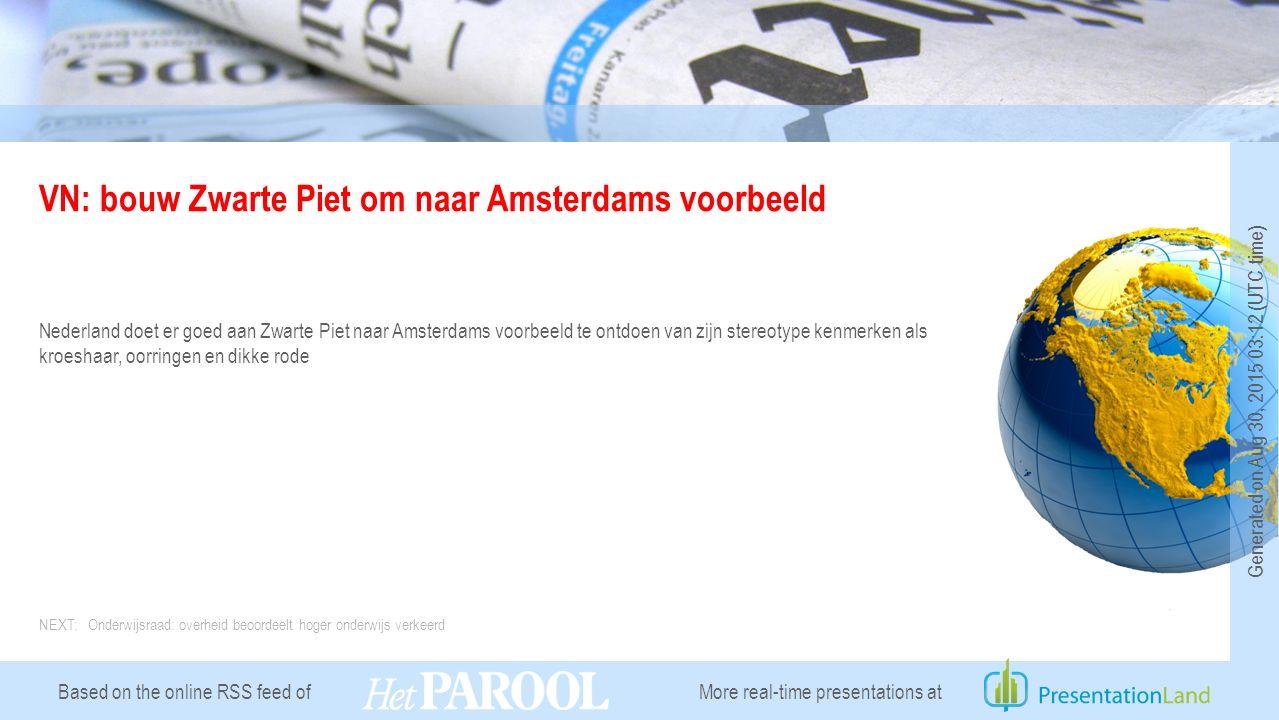 Based on the online RSS feed of VN: bouw Zwarte Piet om naar Amsterdams voorbeeld Nederland doet er goed aan Zwarte Piet naar Amsterdams voorbeeld te ontdoen van zijn stereotype kenmerken als kroeshaar, oorringen en dikke rode NEXT: Onderwijsraad: overheid beoordeelt hoger onderwijs verkeerd More real-time presentations at Generated on Aug 30, 2015 03:12 (UTC time)