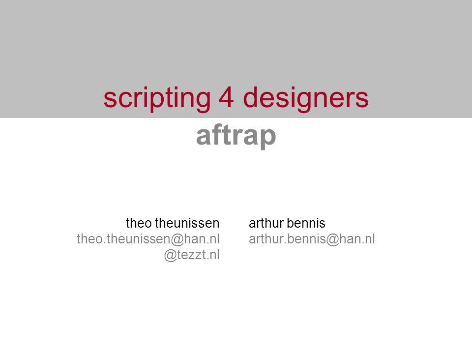 scripting 4 designers aftrap theo theunissen theo.theunissen@han.nl @tezzt.nl arthur bennis arthur.bennis@han.nl