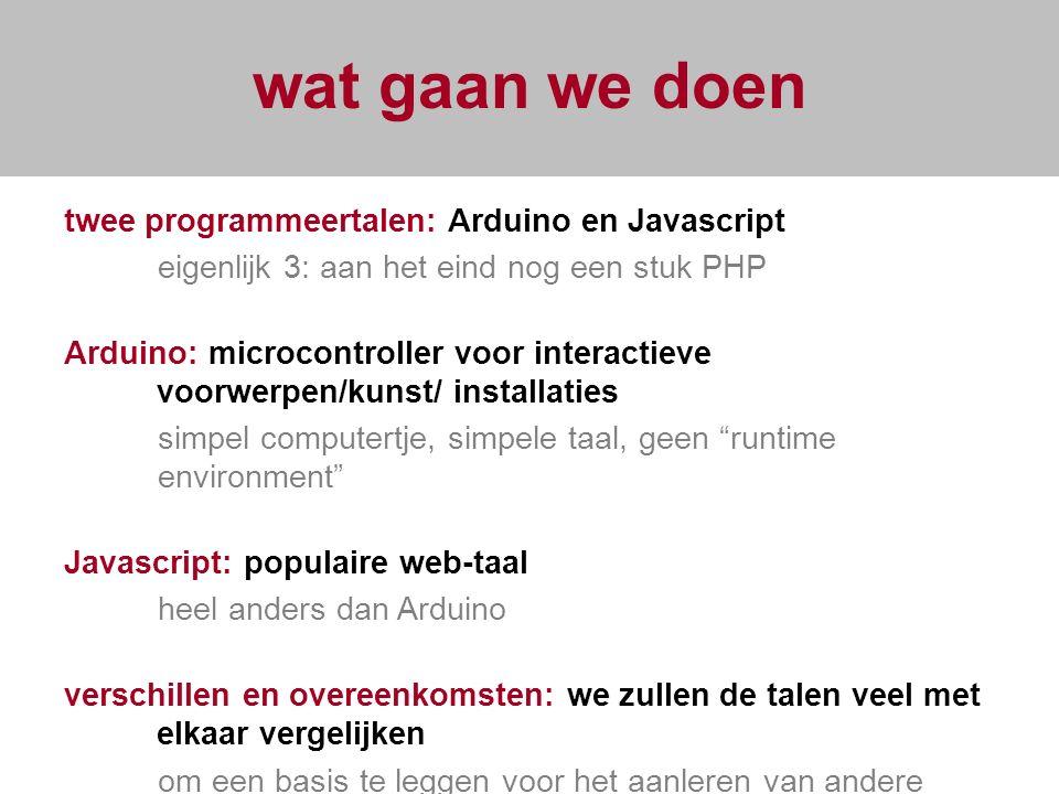 wat gaan we doen twee programmeertalen: Arduino en Javascript eigenlijk 3: aan het eind nog een stuk PHP Arduino: microcontroller voor interactieve voorwerpen/kunst/ installaties simpel computertje, simpele taal, geen runtime environment Javascript: populaire web-taal heel anders dan Arduino verschillen en overeenkomsten: we zullen de talen veel met elkaar vergelijken om een basis te leggen voor het aanleren van andere talen.