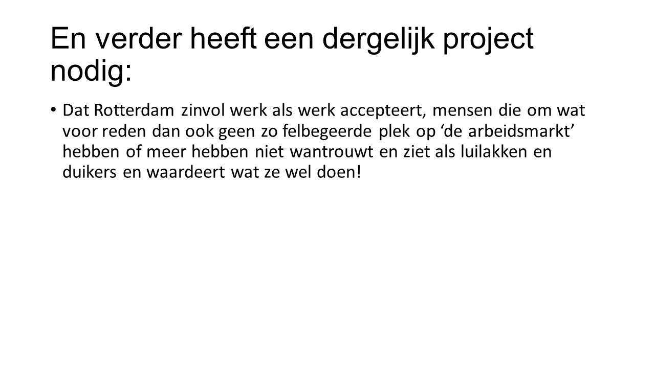 En verder heeft een dergelijk project nodig: Dat Rotterdam zinvol werk als werk accepteert, mensen die om wat voor reden dan ook geen zo felbegeerde plek op 'de arbeidsmarkt' hebben of meer hebben niet wantrouwt en ziet als luilakken en duikers en waardeert wat ze wel doen!