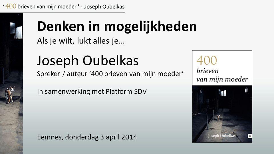 Denken in mogelijkheden Joseph Oubelkas Spreker / auteur '400 brieven van mijn moeder' Als je wilt, lukt alles je… In samenwerking met Platform SDV Ee