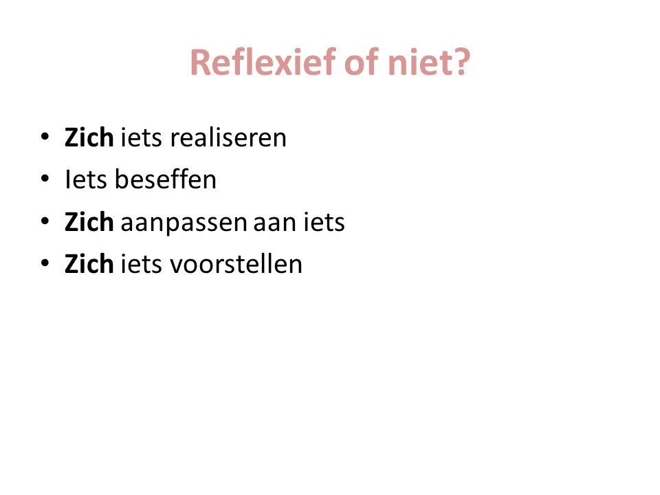 Reflexief of niet? Zich iets realiseren Iets beseffen Zich aanpassen aan iets Zich iets voorstellen