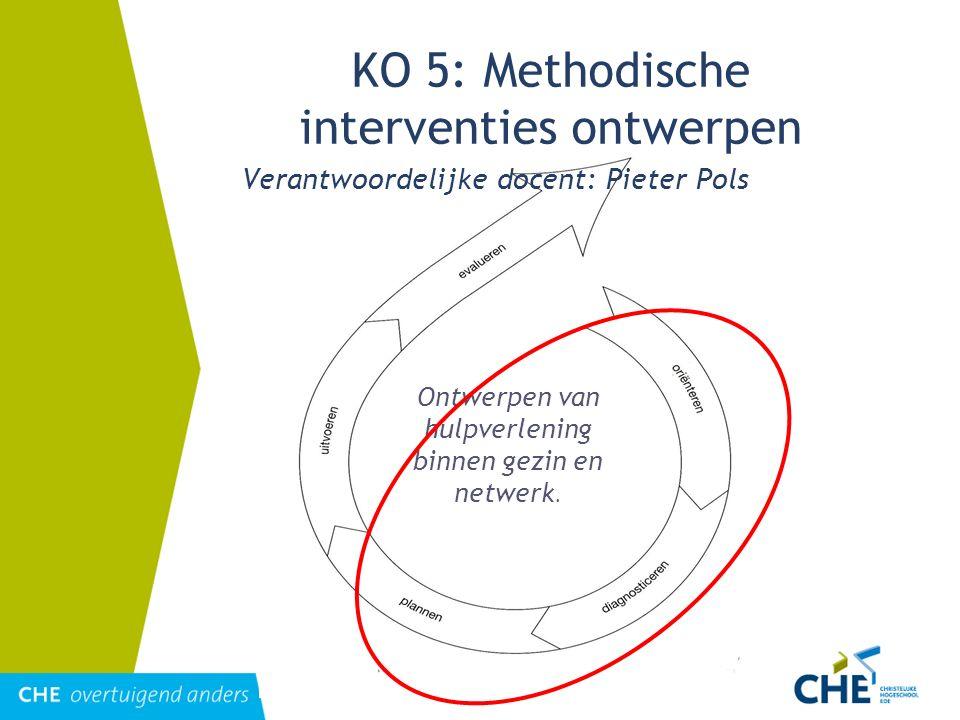 Ontwerpen van hulpverlening binnen gezin en netwerk. KO 5: Methodische interventies ontwerpen Verantwoordelijke docent: Pieter Pols