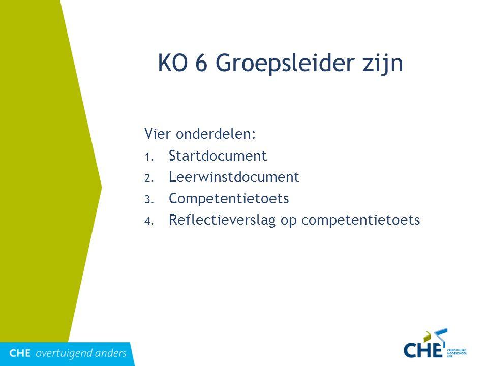 KO 6 Groepsleider zijn Vier onderdelen: 1. Startdocument 2. Leerwinstdocument 3. Competentietoets 4. Reflectieverslag op competentietoets