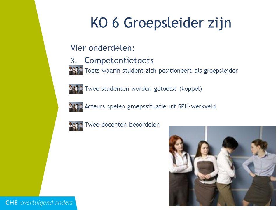 KO 6 Groepsleider zijn Vier onderdelen: 3. Competentietoets =Toets waarin student zich positioneert als groepsleider =Twee studenten worden getoetst (
