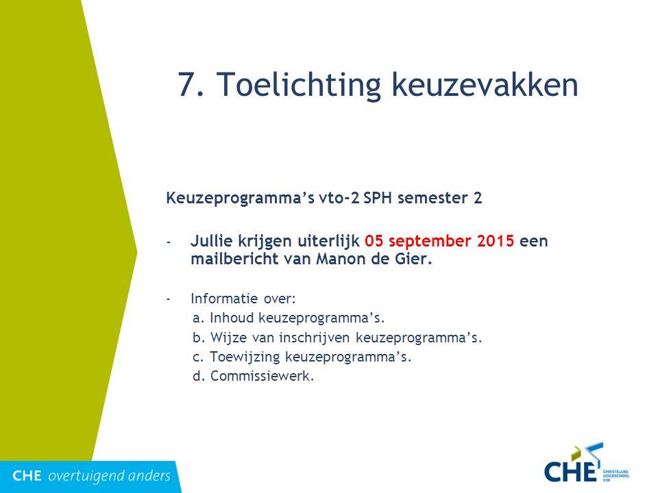 7. Toelichting keuzevakken Keuzeprogramma's vto-2 SPH semester 2 - Jullie krijgen uiterlijk 05 september 2015 een mailbericht van Manon de Gier. - Inf