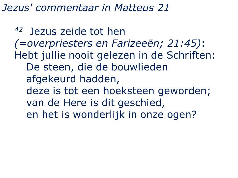Jezus commentaar in Matteus 21 42 Jezus zeide tot hen (=overpriesters en Farizeeën; 21:45): Hebt jullie nooit gelezen in de Schriften: De steen, die de bouwlieden afgekeurd hadden, deze is tot een hoeksteen geworden; van de Here is dit geschied, en het is wonderlijk in onze ogen