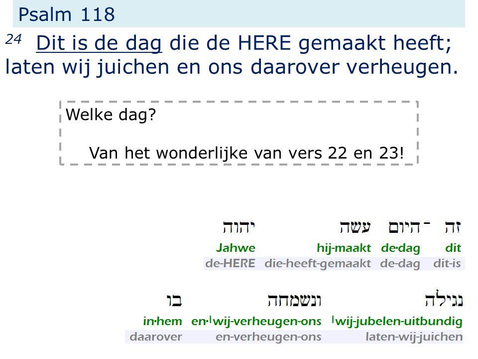 Psalm 118 24 Dit is de dag die de HERE gemaakt heeft; laten wij juichen en ons daarover verheugen.
