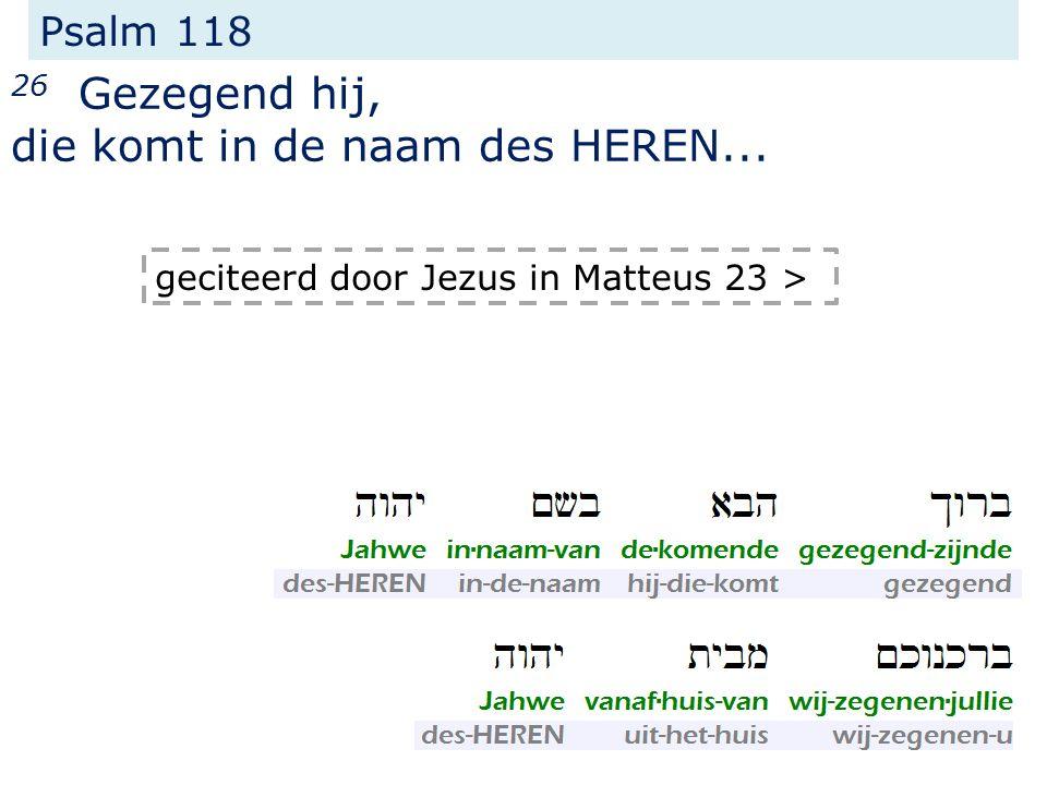 Psalm 118 26 Gezegend hij, die komt in de naam des HEREN... geciteerd door Jezus in Matteus 23 >