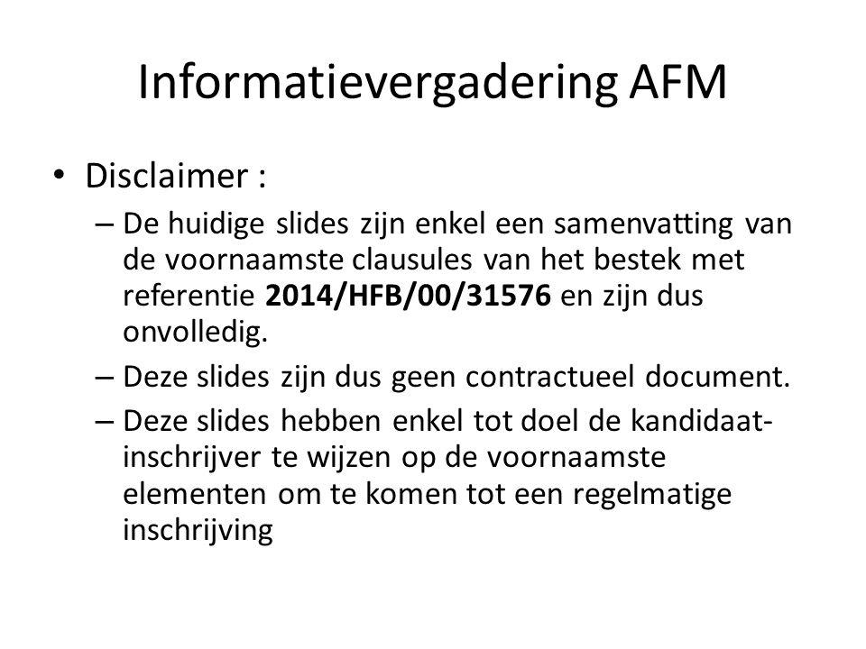 Informatievergadering AFM Disclaimer : – De huidige slides zijn enkel een samenvatting van de voornaamste clausules van het bestek met referentie 2014/HFB/00/31576 en zijn dus onvolledig.