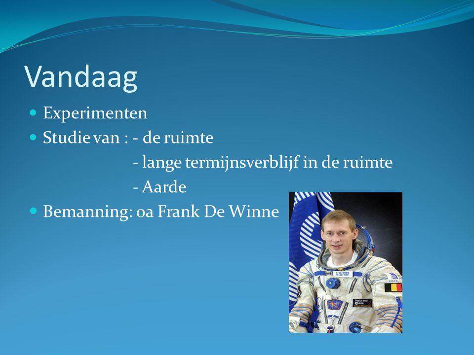 Vandaag Experimenten Studie van : - de ruimte -lange termijnsverblijf in de ruimte -Aarde Bemanning: oa Frank De Winne