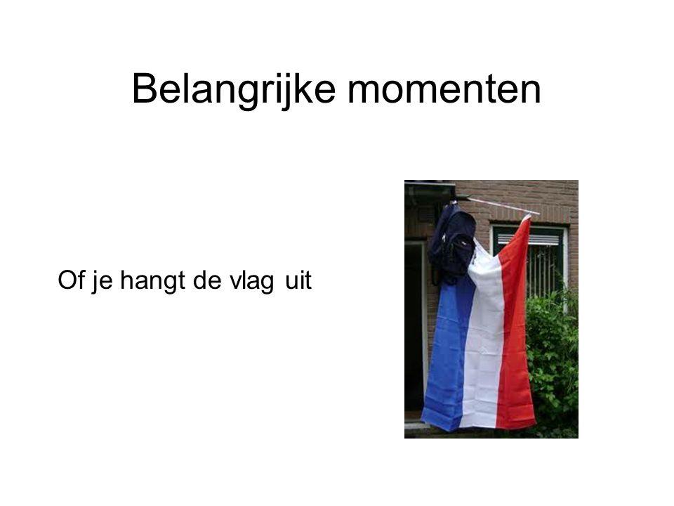 Belangrijke momenten Of je hangt de vlag uit