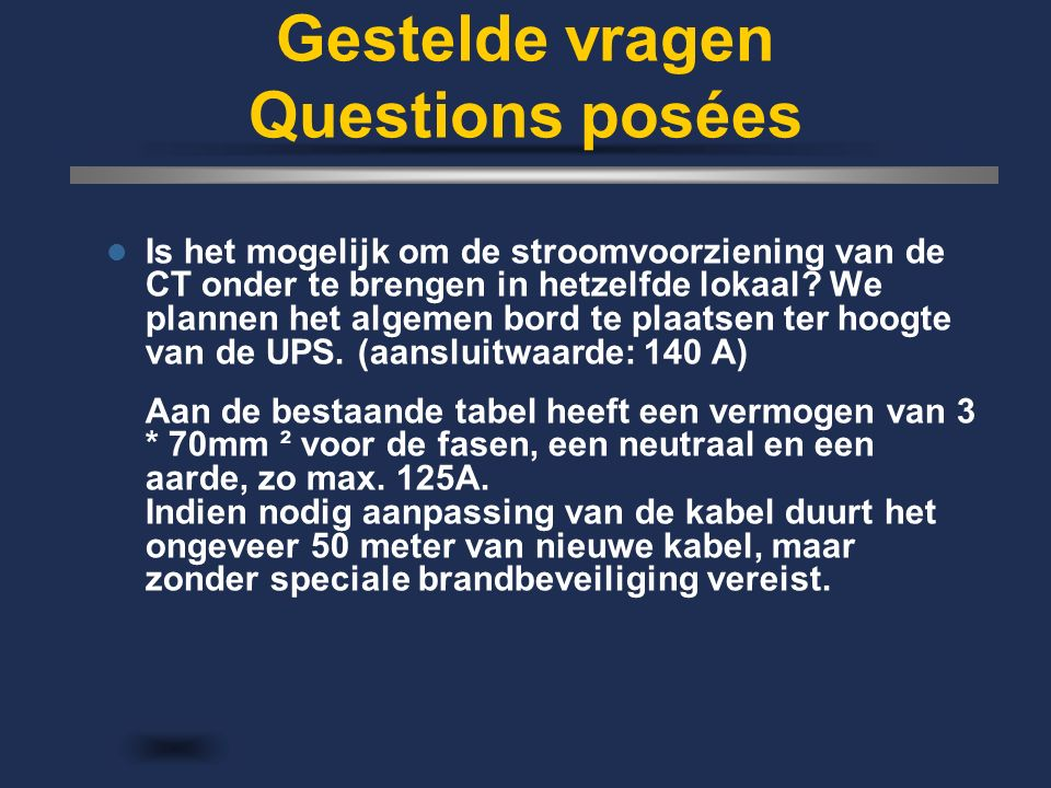 Gestelde vragen Questions posées Is het mogelijk om de stroomvoorziening van de CT onder te brengen in hetzelfde lokaal? We plannen het algemen bord t