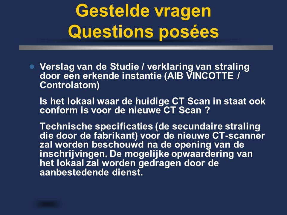 Gestelde vragen Questions posées Verslag van de Studie / verklaring van straling door een erkende instantie (AIB VINCOTTE / Controlatom) Is het lokaal waar de huidige CT Scan in staat ook conform is voor de nieuwe CT Scan .